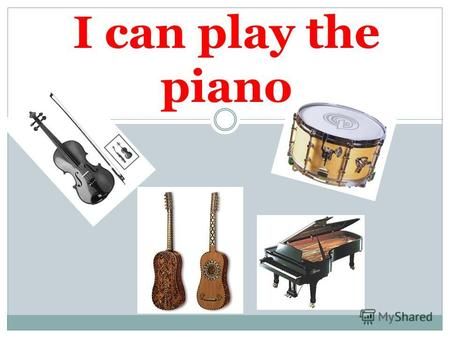I can play the piano. drum I can play the drum guitar I can play the guitar.
