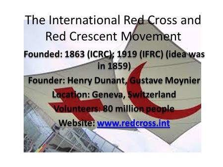 The International Red Cross and Red Crescent Movement Founded: 1863 (ICRC); 1919 (IFRC) (idea was in 1859) Founder: Henry Dunant, Gustave Moynier Location: