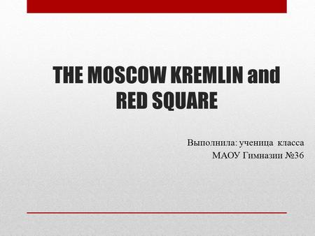 THE MOSCOW KREMLIN and RED SQUARE Выполнила: ученица класса МАОУ Гимназии 36 Выполнила: ученица класса МАОУ Гимназии 36.