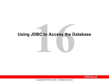 16 Copyright © 2004, Oracle. All rights reserved. Using JDBC to Access the Database.