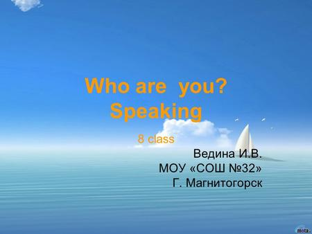 Who are you? Speaking 8 class Ведина И.В. МОУ «СОШ 32» Г. Магнитогорск.