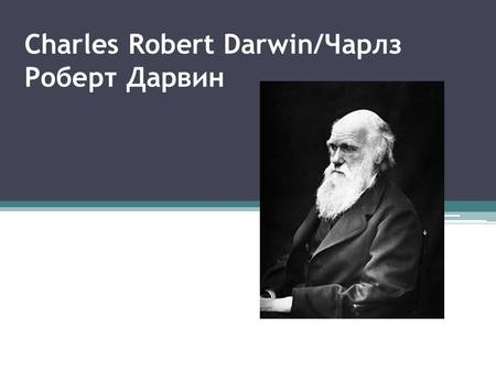 Charles Robert Darwin/Чарлз Роберт Дарвин. Charles Robert Darvin12 February April 1882) - English naturalist and explorer, one of the first.