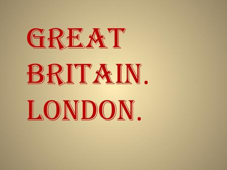 Great Britain. London.. Plan: Great Britain territories, climate State structure Industry London Attitude towards Britain Significant places, sights.
