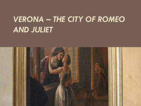 VERONA – THE CITY OF ROMEO AND JULIET. Verona When people talk about Italy, it is generally the cities such as Rome, Venice or Milano in question. The.