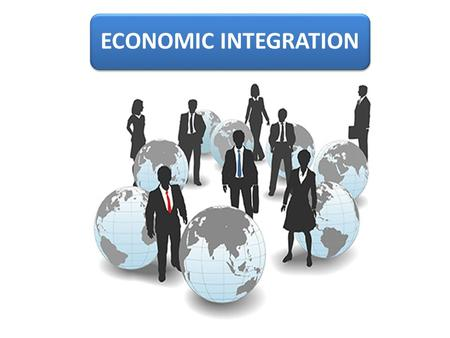 ECONOMIC INTEGRATION. Goal Integration is a dynamic, complex and multifaceted phenomenon. The final product of the integration process is a global socio-economic.