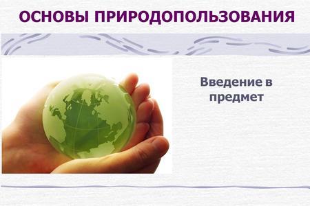 Презентация на тему Природопользование и устойчивое развитие  ОСНОВЫ ПРИРОДОПОЛЬЗОВАНИЯ Введение в предмет Природопользование совокупность всех форм эксплуатации природно ресурсного потенциала