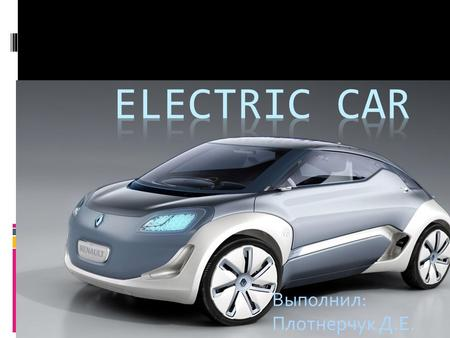 Выполнил: Плотнерчук Д.Е.. Electric vehicle vehicle powered by one or more motors powered by an Autonomous power source (batteries, fuel cells, etc.)