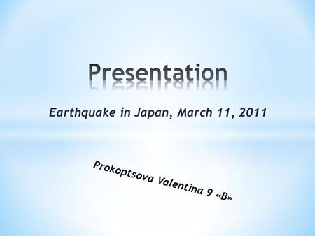 Earthquake in Japan, March 11, 2011 Prokoptsova Valentina 9 «В»