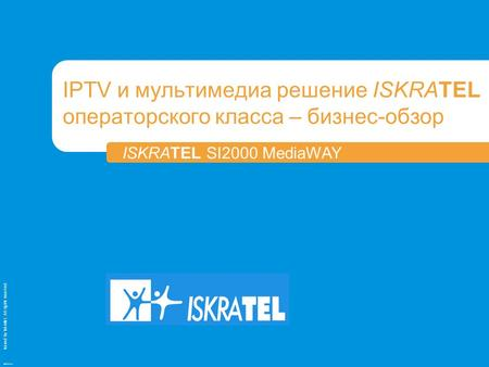 Issued by Iskratel; All rights reserved OBR70121a IPTV и мультимедиа решение ISKRATEL операторского класса – бизнес-обзор ISKRATEL SI2000 MediaWAY.
