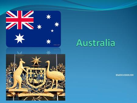 Выполнили Australia, or the Commonwealth of Australia, as it is officially called, is situated on the island continent. It also occupies the Island of.