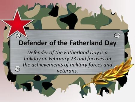 Defender of the Fatherland Day Defender of the Fatherland Day is a holiday on February 23 and focuses on the achievements of military forces and veterans.