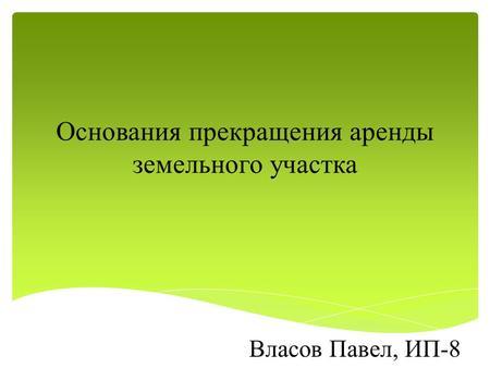 Презентация на тему Понятие договора аренды Введение Данная  Основания прекращения аренды земельного участка Власов Павел ИП 8