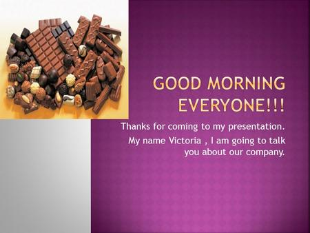Thanks for coming to my presentation. My name Victoria, I am going to talk you about our company.