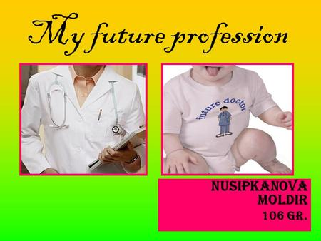 My future profession Nusipkanova Moldir 106 gr.. There are many interesting and noble professions.