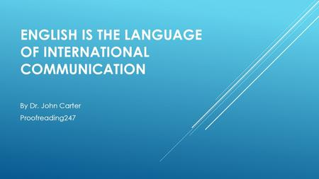 ENGLISH IS THE LANGUAGE OF INTERNATIONAL COMMUNICATION By Dr. John Carter Proofreading247.
