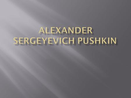 Alexander Sergeyevich Pushkin was born in Moscow on 26 May 1799 and died on 29 January 1837 in St. Petersburg. Being adult Pushkin became politically.