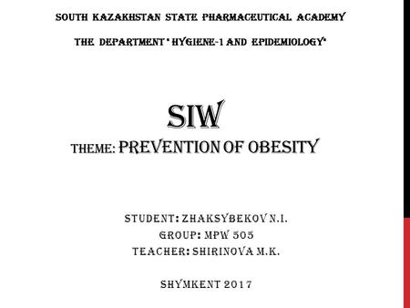 SIW THEME: PREVENTION OF OBESITY STUDENT : ZHAKSYBEKOV N.I. GROUP : MPW 505 TEACHER : SHIRINOVA M.K. SHYMKENT 2017 South Kazakhstan State Pharmaceutical.
