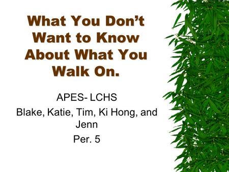 What You Dont Want to Know About What You Walk On. APES- LCHS Blake, Katie, Tim, Ki Hong, and Jenn Per. 5.