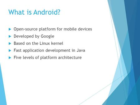 What is Android? Open-source platform for mobile devices Developed by Google Based on the Linux kernel Fast application development in Java Five levels.