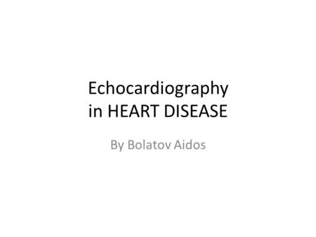 Echocardiography in HEART DISEASE By Bolatov Aidos.