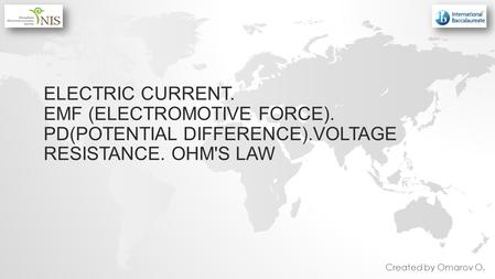 ELECTRIC CURRENT. EMF (ELECTROMOTIVE FORCE). PD(POTENTIAL DIFFERENCE).VOLTAGE RESISTANCE. OHM'S LAW Created by Omarov O.