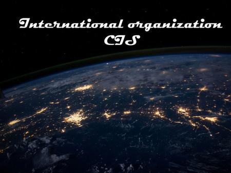 International organization CIS. Outline Basic information about CIS (short data foundations); Goals and objectives of CIS; Place of Russia in the CIS;