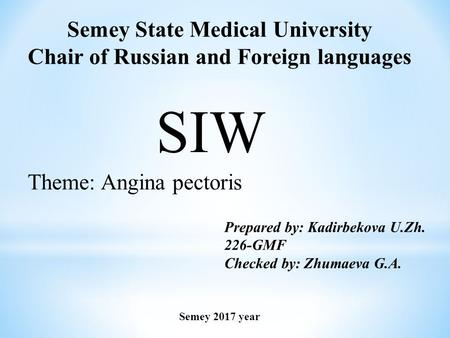 Semey State Medical University Chair of Russian and Foreign languages SIW Theme: Angina pectoris Prepared by: Kadirbekova U.Zh. 226-GMF Checked by: Zhumaeva.