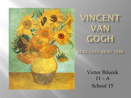 Victor Bilunik 11 – A School 15. Vincent Van Gogh was born in Holland in Before becoming a painter he was a teacher. He started painting when he.