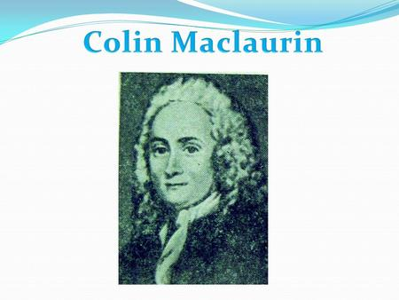 Was born in February 1698 (June 1746) in Kilmodan, Argyll. His father, John Maclaurin, died when Maclaurin was in infancy, and his mother died before.
