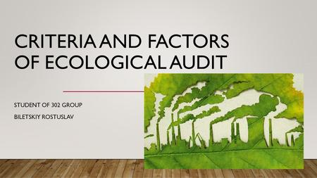 CRITERIA AND FACTORS OF ECOLOGICAL AUDIT STUDENT OF 302 GROUP BILETSKIY ROSTUSLAV.