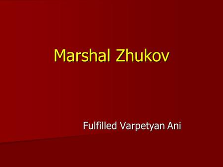 Fulfilled Varpetyan Ani М МБОУСОШ 63 презентация Marshal Zhukov.