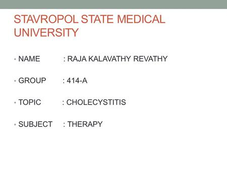 STAVROPOL STATE MEDICAL UNIVERSITY NAME : RAJA KALAVATHY REVATHY GROUP : 414-A TOPIC : CHOLECYSTITIS SUBJECT : THERAPY.