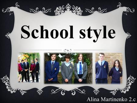 Alina Martinenko 2.c School style. The question about should children wear a uniform to school always makes debate. In countries like UK, Australia, Ireland,