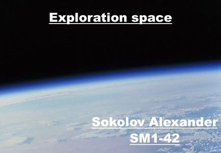 Exploration space Sokolov Alexander SM1-42. The people always dreamed about space travelling and flying to different stars. In the 20th century this dream.