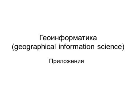 Геоинформатика (geographical information science) Приложения.