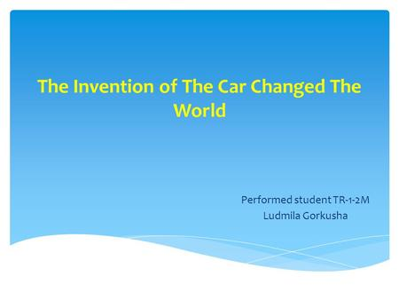 The Invention of The Car Changed The World Performed student TR-1-2M Ludmila Gorkusha.