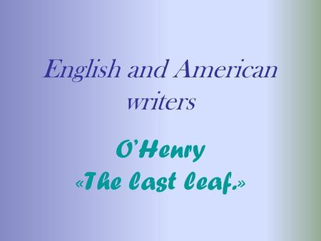 English and American writers OHenry «The last leaf.»