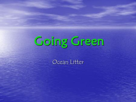 Going Green. Ocean Litter.