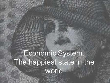 Economic System. The happiest state in the world.