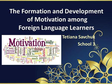 The Formation and Development of Motivation among Foreign Language Learners Tetiana Savchuk School 3.