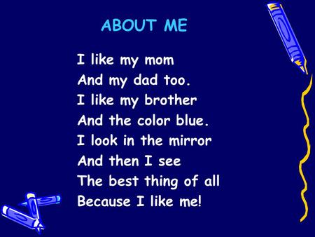 ABOUT ME I like my mom And my dad too. I like my brother And the color blue. I look in the mirror And then I see The best thing of all Because I like me!