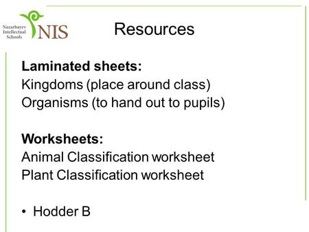 Resources Laminated sheets: Kingdoms (place around class) Organisms (to hand out to pupils) Worksheets: Animal Classification worksheet Plant Classification.