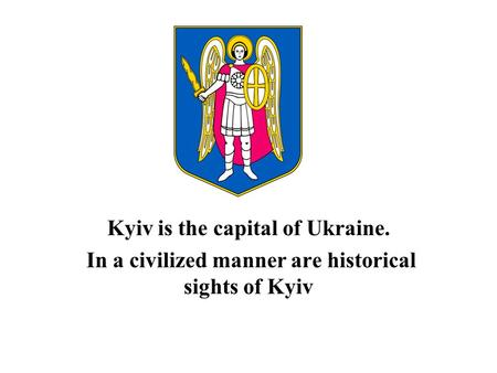 Kyiv is the capital of Ukraine. In a civilized manner are historical sights of Kyiv.