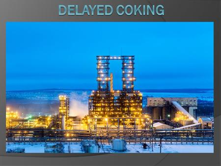 Content: 1) What is coking 2) Types of coking 3) Delayed coking 4) Process Description.