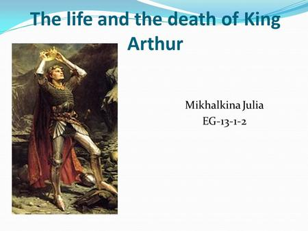 The life and the death of King Arthur Mikhalkina Julia EG
