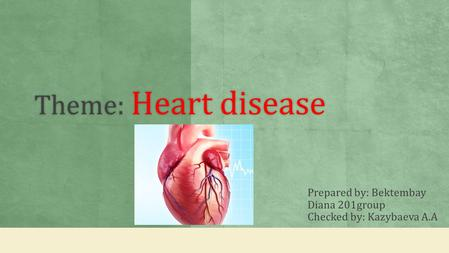 Theme: Heart disease Prepared by: Bektembay Diana 201group Checked by: Kazybaeva A.A.