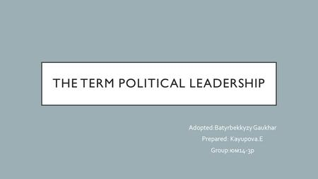 THE TERM POLITICAL LEADERSHIP Adopted:Batyrbekkyzy Gaukhar Prepared: Kayupova.E Group: юм 14-3 р.