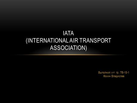 Выполнил к-т гр. Пб-15-1 Фокин Владислав IATA (INTERNATIONAL AIR TRANSPORT ASSOCIATION)