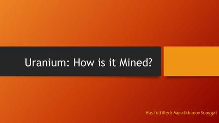 Uranium: How is it Mined? Has fulfilled: Muratkhanov Sunggat.