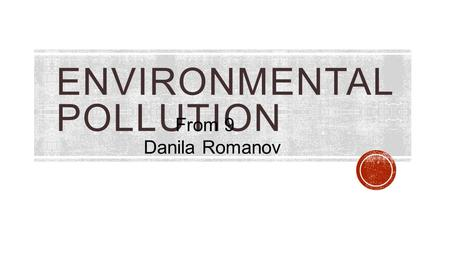ENVIRONMENTAL POLLUTION From 9 Danila Romanov. Industry. In industrially developed countries, the main user of water and An important source of waste.